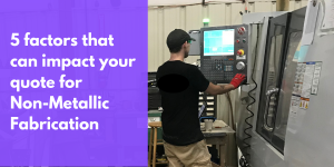 5 factors that can impact your quote for Non-Metallic Fabrication