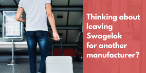Thinking about leaving Swagelok for another manufacturer?